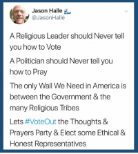 Join Americans Against The GOP Activists Group: https://goo.gl/QNoppo: Jason Halle  @JasonHalle  A Religious Leader should Never tell  you how to Vote  A Politician should Never tell you  how to Pray  The only Wall We Need in America is  between the Government & the  many Religious Tribes  Lets #VoteOut the Thoughts &  Prayers Party & Elect some Ethical &  Honest Representatives Join Americans Against The GOP Activists Group: https://goo.gl/QNoppo