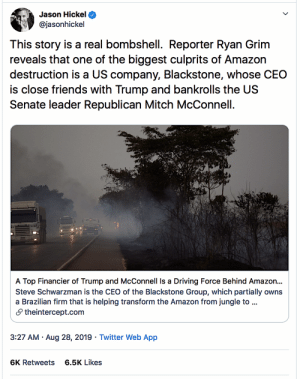 "spaceconveyor:  feelingbluepolitics:   feelingbluepolitics:  catbirdseat4u: ➣  Go HERE for the dirt   — There's plenty. Highest recommendation. https://theintercept.com/2019/08/27/amazon-rainforest-fire-blackstone/ ""The companies have wrested control of land, deforested it, and helped build a controversial highway to their new terminal in the one-time jungle, all to facilitate the cultivation and export of grain and soybeans."" ""Schwarzman, a founder of Blackstone, owns roughly a fifth of the company, making him one of the world's richest men. In 2018, he was paid at least $568 million, which was, in fact, a drop from the $786 million he made the year before. He has been generous toward McConnell and [t]rump with that wealth. In 2016, he gave $2.5 million to the Senate Leadership Fund, McConnell's Super PAC and put Jim Breyer, McConnell's billionaire brother-in-law, on the board of Blackstone. Two years later, Schwarzman kicked in $8 million to McConnell's Super PAC.  ""Blackstone employees have given well over $10 million to McConnell and his Super PAC over the years, making them the biggest source of direct financing over McConnell's career. McConnell's Senate campaign declined to comment. ""Schwarzman is a close friend and adviser to [t]rump, and served as the chair of his Strategic and Policy Forum until it fell apart in the wake of the Charlottesville neo-Nazi rally, in which [t]rump famously praised 'very fine people, on both sides.'  In December 2017, as the final details of the GOP tax cut were being ironed out, Schwarzman hosted a $100,000-a-plate fundraiser for [t]rump. Some of [trump's] dinner companions complained about the tax bill, and days later, [t]rump slashed the top percentage rate in the final package from 39.6 to 37.  …""Bolsonaro has plans to pave significantly more roads in the Amazon that have otherwise been impassable much of the year, a project made feasible by international financing. …""Of course, Hidrovias is also involved in paving B.R.-163 and other development projects in the region. Those projects, such as the paving of the highway, have additional indirect — though entirely predictable — consequences, as they spur side roads that make previously difficult-to-reach areas of the Amazon accessible for mining, logging, or further deforestation. …""A Blackstone spokesperson noted that the fund only owns 9.3 percent* of Hidrovias. But that ignores the 55.8 percent of Hidrovias that is owned by Pátria Investimentos. On Hidrovias's website, Pátria is described as a company 'in partnership with Blackstone,' and it is known in the financial industry to be a Blackstone company."" *Pay no attention to claimed percentages of ownership.  What goes on behind ownership curtains is fluidly incestuous.  For example, from April 2019: Blackstone Transfers 35% Stake in Brazil's Alphaville Urbanismo to Pátria (em português) ""Blackstone transferred its 35% stake in Brazilian real estate developer Alphaville Urbanismo to its partner Pátria Investimentos. Blackstone and Pátria originally invested R$1.4b in June 2013 for a 70% stake in the company. The two firms formed a partnership in 2010 and Blackstone retains a 40% stake in Pátria."" —– Keep in mind,  It's not like this graft flows directly, or just one way. Trump USDA is paying millions to a shady Brazilian meatpacking company under DOJ, SEC investigation Brazil Subsidiary Hoovers Up $62 Million In Trump Trade War Aid Intended For Farmers  Every American farmer who has lost their Chinese market for soybeans – all of them – should be wondering how it was that trump ""woke up"" one morning with his idea of a trade war with China.  Had his close friend Schwartzman told trump the Brazilian road and terminal were ready? There is no question that the Amazon rainforest is burning right now to open new farm land in order to meet China's soybean market.   I wanted Blackstone to get fucked prior to this, now…now I want them to  SUFFER.  : Jason Hickel  @jasonhickel  This story is a real bombshell. Reporter Ryan Grim  reveals that one of the biggest culprits of Amazon  destruction is a US company, Blackstone, whose CEO  is close friends with Trump and bankrolls the US  Senate leader Republican Mitch McConnell  A Top Financier of Trump and McConnell Is a Driving Force Behind Amazo...  Steve Schwarzman is the CEO of the Blackstone Group, which partially owns  a Brazilian firm that is helping transform the Amazon from jungle to ...  theintercept.com  3:27 AM Aug 28, 2019 Twitter Web App  6.5K Likes  6K Retweets spaceconveyor:  feelingbluepolitics:   feelingbluepolitics:  catbirdseat4u: ➣  Go HERE for the dirt   — There's plenty. Highest recommendation. https://theintercept.com/2019/08/27/amazon-rainforest-fire-blackstone/ ""The companies have wrested control of land, deforested it, and helped build a controversial highway to their new terminal in the one-time jungle, all to facilitate the cultivation and export of grain and soybeans."" ""Schwarzman, a founder of Blackstone, owns roughly a fifth of the company, making him one of the world's richest men. In 2018, he was paid at least $568 million, which was, in fact, a drop from the $786 million he made the year before. He has been generous toward McConnell and [t]rump with that wealth. In 2016, he gave $2.5 million to the Senate Leadership Fund, McConnell's Super PAC and put Jim Breyer, McConnell's billionaire brother-in-law, on the board of Blackstone. Two years later, Schwarzman kicked in $8 million to McConnell's Super PAC.  ""Blackstone employees have given well over $10 million to McConnell and his Super PAC over the years, making them the biggest source of direct financing over McConnell's career. McConnell's Senate campaign declined to comment. ""Schwarzman is a close friend and adviser to [t]rump, and served as the chair of his Strategic and Policy Forum until it fell apart in the wake of the Charlottesville neo-Nazi rally, in which [t]rump famously praised 'very fine people, on both sides.'  In December 2017, as the final details of the GOP tax cut were being ironed out, Schwarzman hosted a $100,000-a-plate fundraiser for [t]rump. Some of [trump's] dinner companions complained about the tax bill, and days later, [t]rump slashed the top percentage rate in the final package from 39.6 to 37.  …""Bolsonaro has plans to pave significantly more roads in the Amazon that have otherwise been impassable much of the year, a project made feasible by international financing. …""Of course, Hidrovias is also involved in paving B.R.-163 and other development projects in the region. Those projects, such as the paving of the highway, have additional indirect — though entirely predictable — consequences, as they spur side roads that make previously difficult-to-reach areas of the Amazon accessible for mining, logging, or further deforestation. …""A Blackstone spokesperson noted that the fund only owns 9.3 percent* of Hidrovias. But that ignores the 55.8 percent of Hidrovias that is owned by Pátria Investimentos. On Hidrovias's website, Pátria is described as a company 'in partnership with Blackstone,' and it is known in the financial industry to be a Blackstone company."" *Pay no attention to claimed percentages of ownership.  What goes on behind ownership curtains is fluidly incestuous.  For example, from April 2019: Blackstone Transfers 35% Stake in Brazil's Alphaville Urbanismo to Pátria (em português) ""Blackstone transferred its 35% stake in Brazilian real estate developer Alphaville Urbanismo to its partner Pátria Investimentos. Blackstone and Pátria originally invested R$1.4b in June 2013 for a 70% stake in the company. The two firms formed a partnership in 2010 and Blackstone retains a 40% stake in Pátria."" —– Keep in mind,  It's not like this graft flows directly, or just one way. Trump USDA is paying millions to a shady Brazilian meatpacking company under DOJ, SEC investigation Brazil Subsidiary Hoovers Up $62 Million In Trump Trade War Aid Intended For Farmers  Every American farmer who has lost their Chinese market for soybeans – all of them – should be wondering how it was that trump ""woke up"" one morning with his idea of a trade war with China.  Had his close friend Schwartzman told trump the Brazilian road and terminal were ready? There is no question that the Amazon rainforest is burning right now to open new farm land in order to meet China's soybean market.   I wanted Blackstone to get fucked prior to this, now…now I want them to  SUFFER."