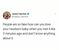 Fake, Love, and Dank Memes: Jason Horton  @Jason_Horton  People are so fake how can you love  your newborn baby when you met it like  2 minutes ago and don't know anything  about it (@thejasonhorton)