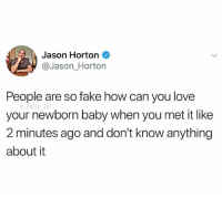 Fake, Love, and Memes: Jason Horton  @Jason_Horton  People are so fake how can you love  G:OWILL ENT  your newborn baby when you met it like  2 minutes ago and don't know anything  about it 🤣🤔