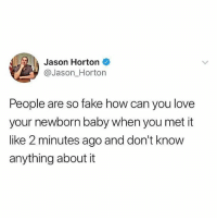 Fake, Love, and Memes: Jason Horton  @Jason_Horton  People are so fake how can you love  your newborn baby when you met it  ike 2 minutes ago and don't know  anything about it 😂😂
