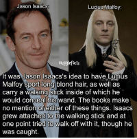 "Books, Memes, and Hair: Jason Isaacs  Lucius Malfoy:  acts  It was Jason Isaacs's idea to have Lucius  Malfoy Sport long blond hair, as Well as  carry a walking stick inside of which he  would conceal his Wand. The books make  no mention of either of these things. Isaacs  grew attached to the walking stick and at  one point tried to walk off with it, though he  was caught. qotd : comment ""😏"" if you knew this and ""😱"" if you didn't. Follow my other account: @mypotterposts"