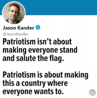 Facebook, Memes, and facebook.com: Jason Kander  @JasonKander  Patriotism isn't about  making everyone stand  and salute the flag.  Patriotism is about making  this a country where  evervone wants to.  Other98 Get involved locally www.lp.org/states   https://www.facebook.com/LPIllinois/posts/10156374364744153