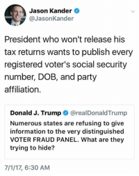 Party, Http, and Information: Jason Kander  @JasonKander  President who won't release his  tax returns wants to publish every  registered voter's social security  number, DOB, and party  affiliation.  Donald J. Trump @realDonaldTrump  Numerous states are refusing to give  information to the very distinguished  VOTER FRAUD PANEL. What are they  trying to hide?  7/1/17, 6:30 AM (S) http://bit.ly/2txHNAu