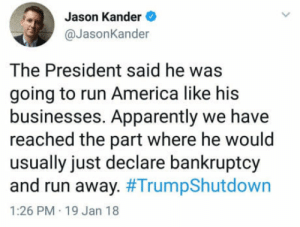 America, Apparently, and Run: Jason Kander  @JasonKander  The President said he was  going to run America like his  businesses. Apparently we have  reached the part where he would  usually just declare bankruptcy  and run away. #TrumpShutdown  1:26 PM 19 Jan 18 Old habits die hard, apparently