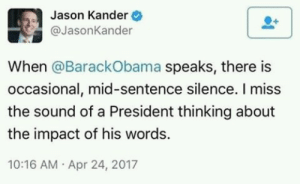 thefingerfuckingfemalefury:  obama-biden-memes: wise words I miss the president THINKING full stop  : Jason Kander  @JasonKander  When @BarackObama speaks, there is  occasional, mid-sentence silence. I miss  the sound of a President thinking about  the impact of his words.  10:16 AM Apr 24, 2017 thefingerfuckingfemalefury:  obama-biden-memes: wise words I miss the president THINKING full stop