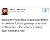 "<p>Tell that to Jack Sparrow via /r/wholesomememes <a href=""http://ift.tt/2fYQ0pb"">http://ift.tt/2fYQ0pb</a></p>: Jason Lastname  @JasonLastname  Breaks my heart that pirates spend their  whole lives following a map, when the  real treasure is the friendships they  build along the way. <p>Tell that to Jack Sparrow via /r/wholesomememes <a href=""http://ift.tt/2fYQ0pb"">http://ift.tt/2fYQ0pb</a></p>"