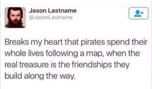 Dank, Memes, and Target: Jason Lastname  @JasonLastname  Breaks my heart that pirates spend their  whole lives following a map, when the  real treasure is the friendships they  build along the way. meirl by DearBlankComma MORE MEMES