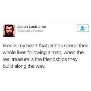 No amount of gold is better treasure than friendship: Jason Lastname  @JasonLastname  Breaks my heart that pirates spend their  whole lives following a map, when the  real treasure is the friendships they  build along the way. No amount of gold is better treasure than friendship