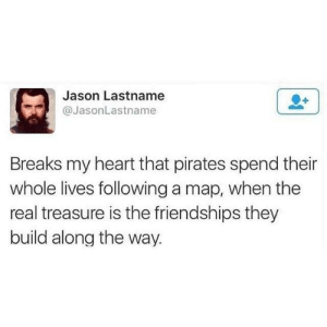 Pirates are the best friends.: Jason Lastname  @JasonLastname  Breaks my heart that pirates spend their  whole lives following a map, when the  real treasure is the friendships they  build along the way. Pirates are the best friends.