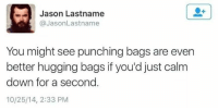 Jason, Down, and You: Jason Lastname  @JasonLastname  You might see punching bags are even  better hugging bags if you'd just calm  down for a second.  10/25/14, 2:33 PM