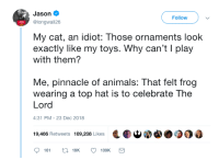 Animals, Pinnacle, and Toys: Jason  @longwal126  Follow  My cat, an idiot: Those ornaments look  exactly like my toys. Why can't I play  with them?  Me, pinnacle of animals: That felt frog  wearing a top hat is to celebrate The  Lord  4:31 PM-23 Dec 2018  Dd,.900  19,466 Retweets 109.208 Like  161  19K  109K A holy celebration 🎄