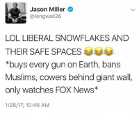 Memes, 🤖, and Jason: Jason Miller  alongwal 126  LOL LIBERAL SNOWFLAKES AND  THEIR SAFE SPACES  *buys every gun on Earth, bans  Muslims, cowers behind giant wall  only watches FOX News  1/28/17, 10:46 AM Yep!
