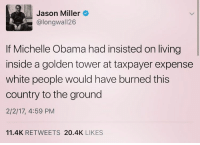 Memes, Michelle Obama, and White People: Jason Miller  @longwall 26  If Michelle Obama had insisted on living  inside a golden tower at taxpayer expense  white people would have burned this  country to the ground  2/2/17, 4:59 PM  11.4K RETWEETS 20.4K  LIKES