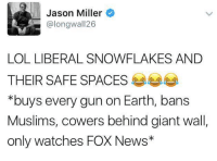Memes, 🤖, and Jason: Jason Miller  @longwall 26  LOL LIBERAL SNOWFLAKES AND  THEIR SAFE SPACES  *buys every gun on Earth, bans  Muslims, cowers behind giant wall,  only watches FOX News