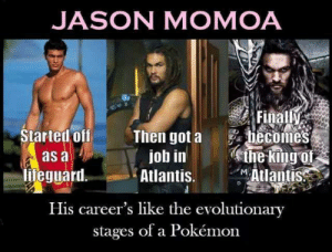 dopl3r.com - Memes - JASON MOMOA as a hieguard Then got a becomes ...: JASON MOMOA  Finally  hecomes  the king of  Atlantiss  Started off  Then got a  job in  Atlantis.  as à  lifeguard.  M  His career's like the evolutionary  stages of a Pokémon dopl3r.com - Memes - JASON MOMOA as a hieguard Then got a becomes ...