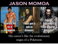 Evolutionary: JASON MOMOA  Tr  Started off Then got a becomes  Atlantis.  His career's like the evolutionary  job in ine king o  Atlantis  as a  ieguarl  stages of a Pokémon