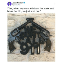 """@missmemeaholic has all the memes you need in life 🙌: Jason Mustian  @jasonmustian  """"Yea, when my mom fell down the stairs and  broke her hip, we just shot her."""" @missmemeaholic has all the memes you need in life 🙌"""