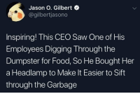 Food, Saw, and Her: Jason O. Gilbert  @gilbertjasono  Inspiring! This CEO Saw One of His  Employees Digging Through the  Dumpster for Food, So He Bought Her  a Headlamp to Make It Easier to Sift  through the Garbage