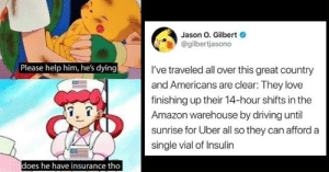 belikememes:  17 American Healthcare Memes That'll Remind You To Never Ever Get Sick: Jason O. Gilbert  @gilbertjasono  Please help him, he's dying  I've traveled all over this great country  and Americans are clear: They love  finishing up their 14-hour shifts in the  Amazon warehouse by driving until  sunrise for Uber all so they can afford a  single vial of Insulin  does he have insurance tho belikememes:  17 American Healthcare Memes That'll Remind You To Never Ever Get Sick