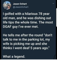 """Life, Old Man, and Time: Jason Ochart  @JasonOchart  I golfed with a hilarious 78 year  old man, and he was dishing out  life tips the whole time. The most  DGAF guy l've ever met.  He tells me after the round """"don't  talk to me in the parking lot, my  wife is picking me up and she  thinks I went deaf 5 years ago.""""  What a legend."""