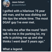 "They should build a monument to recognize men like that.: Jason Ochart  @JasonOchart  I golfed with a hilarious 78 year  old man, and he was dishing out  life tips the whole time. The most  DGAF guy l've ever met.  He tells me after the round ""don't  talk to me in the parking lot, my  wife is picking me up and she  thinks I went deaf 5 years ago.""  What a legend. They should build a monument to recognize men like that."