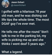 "They should build a monument to recognize men like that. https://t.co/CNzWW0tZPK: Jason Ochart  @JasonOchart  I golfed with a hilarious 78 year  old man, and he was dishing out  life tips the whole time. The most  DGAF guy l've ever met.  He tells me after the round ""don't  talk to me in the parking lot, my  wife is picking me up and she  thinks I went deaf 5 years ago.""  What a legend. They should build a monument to recognize men like that. https://t.co/CNzWW0tZPK"