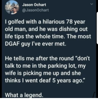 "Don't follow @donut if you're easily offended 😂: Jason Ochart  @JasonOchart  I golfed with a hilarious 78 year  old man, and he was dishing out  life tips the whole time. The most  DGAF guy I've ever met.  He tells me after the round ""don't  talk to me in the parking lot, my  wife is picking me up and she  thinks I went deaf 5 years ago.""  What a legend Don't follow @donut if you're easily offended 😂"