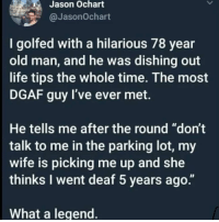 "Follow @theyamgram for 🔥🔥 memes: Jason Ochart  @JasonOchart  I golfed with a hilarious 78 year  old man, and he was dishing out  life tips the whole time. The most  DGAF guy I've ever met.  He tells me after the round ""don't  talk to me in the parking lot, my  wife is picking me up and she  thinks I went deaf 5 years ago.""  What a legend Follow @theyamgram for 🔥🔥 memes"