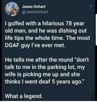 "dgaf: Jason Ochart  @JasonOchart  I golfed with a hilarious 78 year  old man, and he was dishing out  life tips the whole time. The most  DGAF guy I've ever met.  He tells me after the round ""don't  talk to me in the parking lot, my  wife is picking me up and she  thinks I went deaf 5 years ago.""  What a legend"