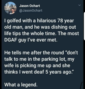 "Where do I learn such skill?: Jason Ochart  @JasonOchart  I golfed with a hilarious 78 year  old man, and he was dishing out  life tips the whole time. The most  DGAF guy I've ever met.  He tells me after the round ""don't  talk to me in the parking lot, my  wife is picking me up and she  thinks I went deaf 5 years ago.""  What a legend Where do I learn such skill?"