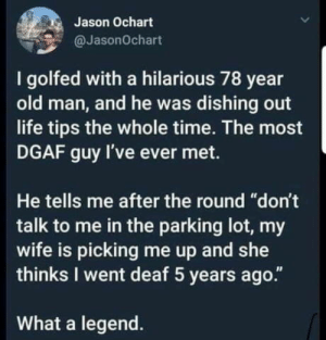 "Life, Old Man, and Time: Jason Ochart  @JasonOchart  I golfed with a hilarious 78 year  old man, and he was dishing out  life tips the whole time. The most  DGAF guy I've ever met.  He tells me after the round ""don't  talk to me in the parking lot, my  wife is picking me up and she  thinks I went deaf 5 years ago.""  What a legend. What a legend !!!!"