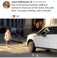 "Follow @kalesaladny for NY memes!!!: Jason Rabinowitz @AirlineFlyer  Guy in the pickup honking, yelling at  woman to move out of the street. She yells  back ""my dog is shitting, wait a minute!""  NY Follow @kalesaladny for NY memes!!!"