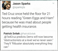 """Memes, Ted, and Ted Cruz: Jason Sparks  Gasparksjls  Ted Cruz once held the floor for 21  hours reading """"Green Eggs and Ham  because he was mad about people  getting health insurance.  Patrick Svitek  @Patrick Svitek  TedCruz predicts Dems will now become  """"obstructionists at a level we've never seen.  They'll """"filibuster absolutely everything they  can."""