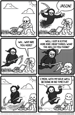 Grin Reeper: JASON!  WH.. WHY ARE  YOU HERE?  WELL, I GOT A SCYTHE  HERE AND I REAP THINGS. WHAT  THE HELL DO YOU THINK?  C'MON, WITH MY HELP, WELL  BE DONE IN NO TIME FLAT!  THIS COMIC MADE POSSIBLE THANKS TO ADAM LINGELBACH  MRLOVENSTEIN.COM Grin Reeper