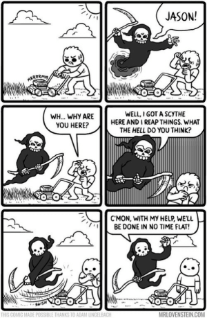 omg-images:  The Trim Reaper [OC]: JASON!  WH... WHY ARE  YOU HERE?  WELL,I GOT A SCYTHE  HERE AND I REAP THINGS. WHAT  THE HELL DO YOU THINK?  C'MON, WITH MY HELP, WE'LL  BE DONE IN NO TIME FLAT!  THIS COMIC MADE POSSIBLE THANKS TO ADAM LINGELBACH  MRLOVENSTEIN.COM omg-images:  The Trim Reaper [OC]