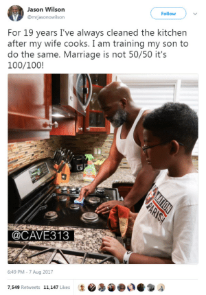 Anaconda, Ass, and Dad: Jason Wilson  mrjasonowilson  Follow  For 19 years I've always cleaned the kitchen  after my wife cooks. I am training my son to  do the same. Marriage is not 50/50 it's  100/100!  @CAVE313  6:49 PM -7 Aug 2017  7.549 Retweets 11.147 Likes keyhollow:  bringingupbrighton:  Praising men for cleaning the dishes he helped dirty up? Lol  Praising the father for being a good ass dad and teaching his son to clean up properly and how a partnership should work, you absolute corn kernel.