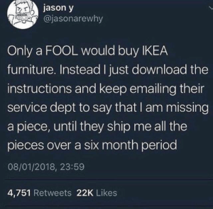 from twitter.com/jasonarewhy: jason y  @jasonarewhy  Only a FOOL would buy IKEA  furniture. Instead I just download the  instructions and keep emailing their  service dept to say that I am missing  a piece, until they ship me all the  pieces over a six month period  08/01/2018, 23:59  4,751 Retweets 22K Likes from twitter.com/jasonarewhy