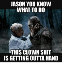 It's time my son !: JASON YOU KNOW  WHAT TO DO  THIS CLOWN SHIT  IS GETTING OUTTAHAND It's time my son !