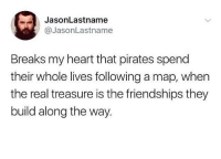 """JasonLastname  @JasonLastname  Breaks my heart that pirates spend  their whole lives following a map, when  the real treasure is the friendships they  build along the way. <p><a href=""""https://positive-memes.tumblr.com/post/166426677545/a-pirates-real-treasure"""" class=""""tumblr_blog"""">positive-memes</a>:</p>  <blockquote><p>A Pirates real treasure</p></blockquote>"""