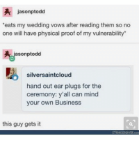 Ironic, Business, and Wedding: jasonptodd  eats my wedding vows after reading them so no  one will have physical proof of my vulnerability*  jasonptodd  silversaintcloud  hand out ear plugs for the  ceremony: y'all can mind  your own Business  this guy gets it  STRANSEAER con
