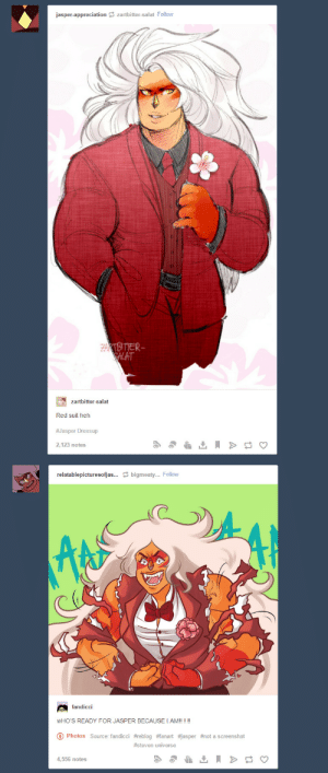 zartbitter-salat:  tamlaine:  this is flat out the best coincidence that has ever blessed my dashboard   @fandicci RIP IT: jasper-appreciation zartbitter-salat Follow  ZAKTBITTER  SALAT  zartbitter-salat  Red suit heh  #Jasper Dressup  2,123 notes  relatablepicturesofjas... bigmeaty... Follow  fandicci  WHO'S READY FOR JASPER BECAUSE I AM!! ! !!  Photos Source: fandicci #reblog #fanart #jasper #not a screens hot  #steven universe  4,556 notes zartbitter-salat:  tamlaine:  this is flat out the best coincidence that has ever blessed my dashboard   @fandicci RIP IT