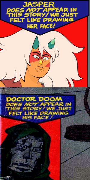 drawendo:  Steven Universe with Jasper be like-    This only became more true by giving another Gem Jaspers VA. They are fucking insulting us: JASPER  DOES NOT APPEAR IN  THIS STORY! WE JUST  FELT LIKE DRAWING  HER FACE!   DOCTOR DOOM  DOES NOT APPEAR IN  THIS STORY?WE JUST  FELT LIKE DRAWING  HIS FACE. drawendo:  Steven Universe with Jasper be like-    This only became more true by giving another Gem Jaspers VA. They are fucking insulting us