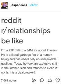 This might be accurate: jasper-rolls Follow  reddit  r/relationships  be like  I'm a 22F dating a 34M for about 2 years  He is a literal garbage fire of a human  being and has absolutely no redeemable  qualities. Today he took an explosive shit  in the kitchen sink and refuses to clean it  up. Is this a dealbreaker?  7,061 notes This might be accurate