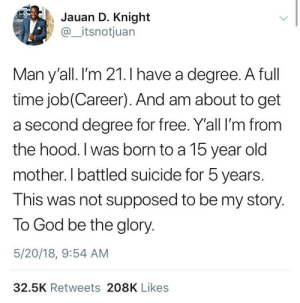 Gods Plan: Jauan D. Knight  @_itsnotjuan  Man y'all. I'm 21.I have a dearee. A full  time job(Career). And am about to get  a second degree for free. Y'all I'm from  the hood. I was born to a 15 year old  mother. I battled suicide for 5 years.  This was not supposed to be my story.  To God be the glory.  5/20/18, 9:54 AM  32.5K Retweets 208K Likes Gods Plan