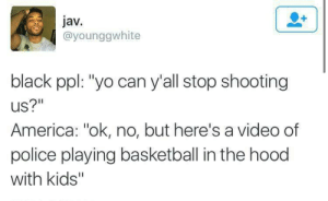 "America, Basketball, and Dank: jav.  @younggwhite  black ppl: ""yo can y'all stop shooting  US?""  America: ""ok, no, but here's a video of  police playing basketball in the hood  with kids'"" Oof, acerbic truth. by despisesunrise MORE MEMES"