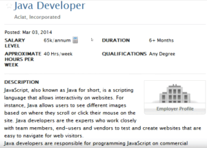 JavaScript, also known as Java for short…: Java Developer  Aclat, Incorporated  Posted: Mar 03, 2014  SALARY  65k/annum  DURATION  6+ Months  LEVEL  APPROXIMATE 40 Hrs/week  QUALIFICATIONS Any Degree  HOURS PER  WEEK  DESCRIPTION  JavaScript, also known as Java for short, is a scripting  language that allows interactivity on websites. For  instance, Java allows users to see different images  Employer Profile  based on where they scroll or click their mouse on the  site. Java developers are the experts who work closely  with team members, end-users and vendors to test and create websites that are  easy to navigate for web visitors.  Java developers are responsible for programming JavaScript on commercial JavaScript, also known as Java for short…