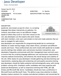 Javascript also known as Java for short!: Java Developer  Aclat, Incorporated  Posted: Sep 29, 2014  DIVISION  IT  DURATION  6+ Months  40 Hrs/week  APPROXIMATE  HOURS PER  WEEK  QUALIFICATIONS Any Degree  COMPENSATION Paid  TYPE  DESCRIPTION  JavaScript, also known as Java for short, is a scripting  language that allows interactivity on websites. For  instance, Java allows users to see different images  based on where they scroll or click their mouse on the  site. Java developers are the experts who work closely  with team members, end-users and vendors to test and create websites that are  easy to navigate for web visitors  Java developers are responsible for programming JavaScript on commercial  websites to create moving images, drop-down menus, animation and different  sounds and music. These professionals also work closely with JavaScript to enable  security settings that validate users and process business transactions. Java  developers frequently communicate with their management team and end-users  to ensure that the scripting language addresses user and business requirements  improves website functionality, and enhances the overall design and usability of  the site. Other duties for java developers include gathering and documenting user  requirements, analyzing data and conducting unit and quality assurance testing  Java developers should be highly analytical and technologically savvy, with strong  problem-solving skills. Employers prefer candidates who have expertise with  JavaScript development, as well as experience working with HTML, JSP, EJB,  Eclipse and Microsoft SQL Server. Candidates should also have a proficiency in  Microsoft Excel and Microsoft Viseo. The ability to pay close attention to detail  develop creative solutions for complex and abstract problems and concentrate for  Employer Profile Javascript also known as Java for short!