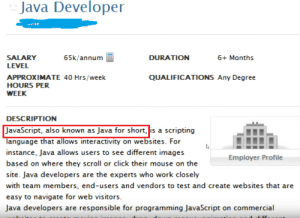 This hurts my brain lol: Java Developer  SALARY  65k/annum  DURATION  6+ Months  LEVEL  QUALIFICATIONS Any Degree  APPROXIMATE 40 Hrs/week  HOURS PER  WEEK  DESCRIPTION  JavaScript, also known as Java for short, is a scripting  language that allows interactivity on websites. For  instance, Java allows users to see different images  Employer Profile  based on where they scroll or click their mouse on the  site. Java developers are the experts who work closely  with team members, end-users and vendors to test and create websites that are  easy to navigate for web visitors  Java developers are responsible for programming JavaScript on commercial This hurts my brain lol