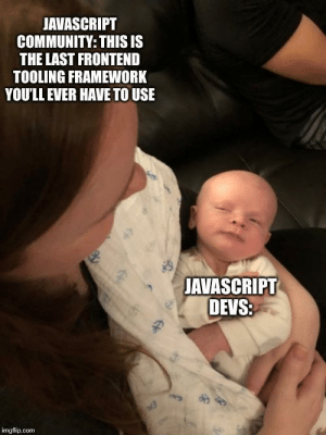 Community, Time, and Javascript: JAVASCRIPT  COMMUNITY: THIS IS  THE LAST FRONTEND  TOOLING FRAMEWORK  YOU'LL EVER HAVE TO USE  JAVASCRIPT  DEVS  imgflip.com No. For real this time.